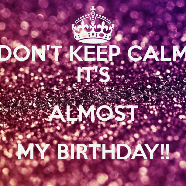Don't keep calm it's almost my birthday anniversaire 2017